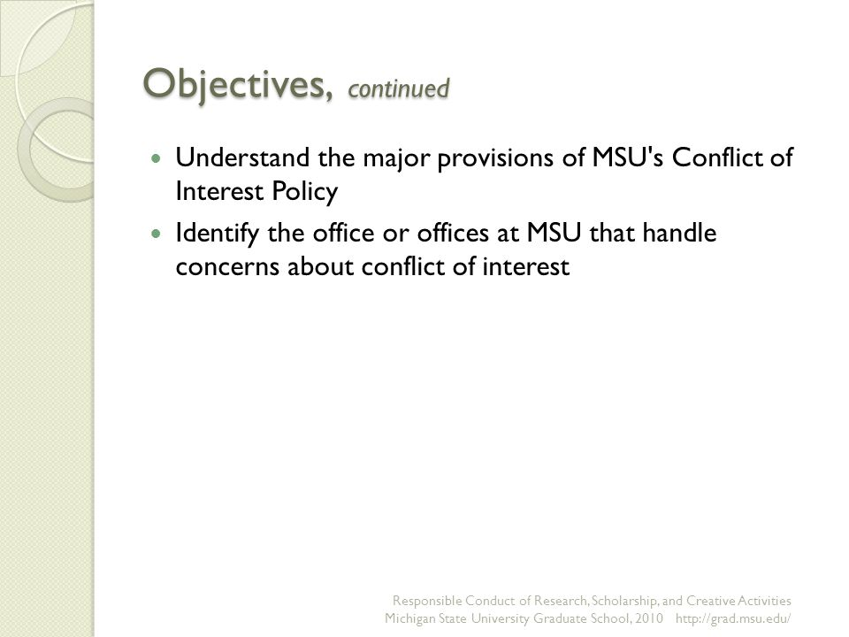 Managing Financial Conflicts: Conflicts that Require Reporting Any financial or other interest that may affect the way a faculty member performs his/her duties at the University Any financial interest that might cause an independent observer to reasonably question whether the faculty member's professional actions or decisions are affected or determined by considerations of personal gain arising from that financial interest Responsible Conduct of Research, Scholarship, and Creative Activities Michigan State University Graduate School, 2010 http://grad.msu.edu/