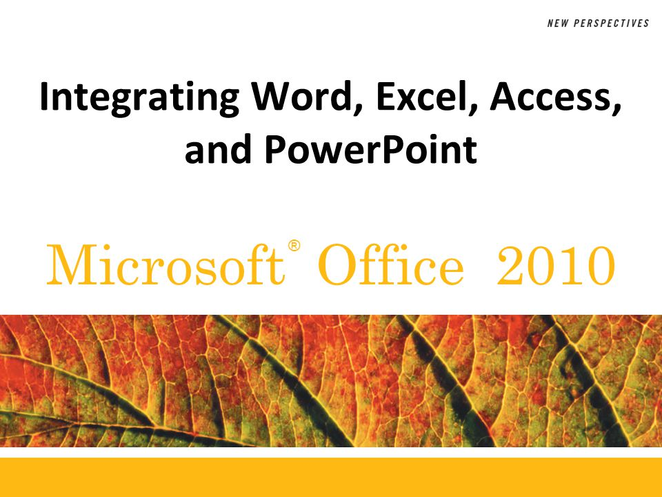 ® Microsoft Office 2010 Integrating Word, Excel, Access, and PowerPoint
