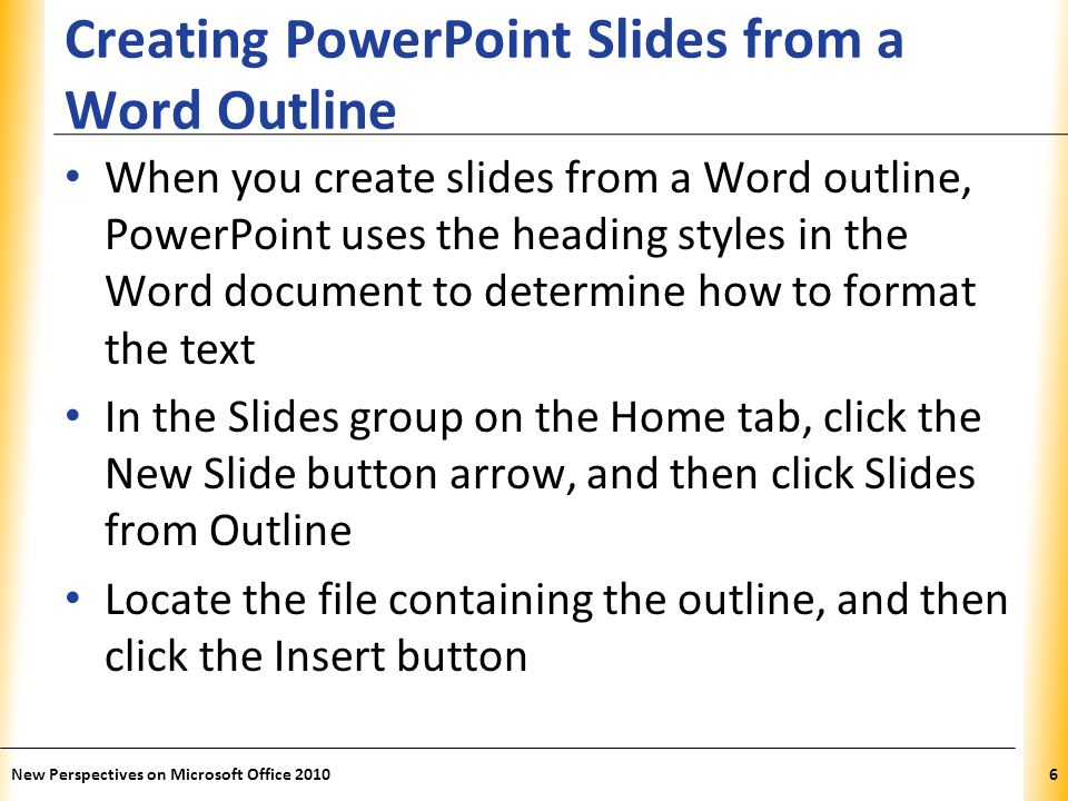 XP New Perspectives on Microsoft Office 20106 Creating PowerPoint Slides from a Word Outline When you create slides from a Word outline, PowerPoint us