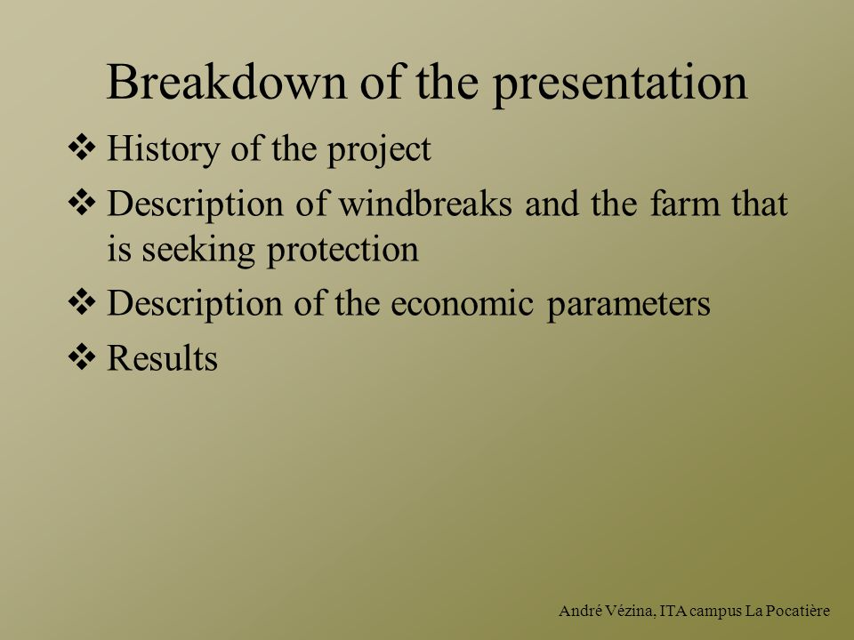 André Vézina, ITA campus La Pocatière Breakdown of the presentation  History of the project  Description of windbreaks and the farm that is seeking protection  Description of the economic parameters  Results