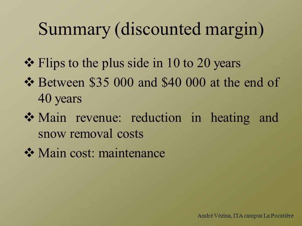 André Vézina, ITA campus La Pocatière Summary (discounted margin)  Flips to the plus side in 10 to 20 years  Between $35 000 and $40 000 at the end of 40 years  Main revenue: reduction in heating and snow removal costs  Main cost: maintenance