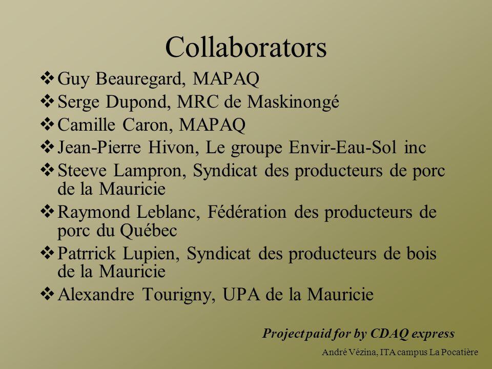 André Vézina, ITA campus La Pocatière Collaborators  Guy Beauregard, MAPAQ  Serge Dupond, MRC de Maskinongé  Camille Caron, MAPAQ  Jean-Pierre Hivon, Le groupe Envir-Eau-Sol inc  Steeve Lampron, Syndicat des producteurs de porc de la Mauricie  Raymond Leblanc, Fédération des producteurs de porc du Québec  Patrrick Lupien, Syndicat des producteurs de bois de la Mauricie  Alexandre Tourigny, UPA de la Mauricie Project paid for by CDAQ express