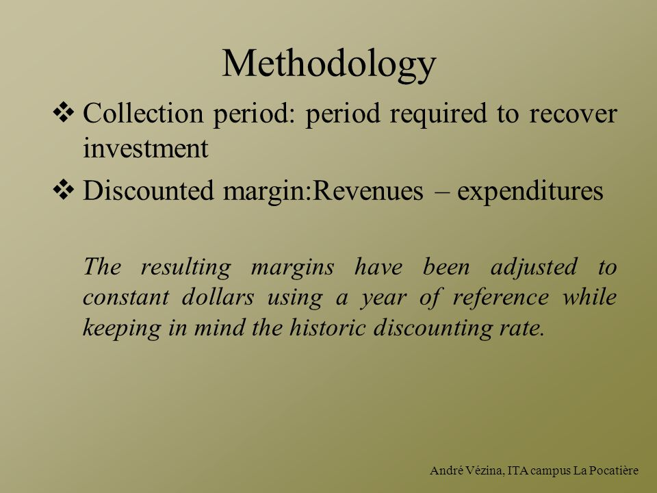 André Vézina, ITA campus La Pocatière Methodology  Collection period: period required to recover investment  Discounted margin:Revenues – expenditures The resulting margins have been adjusted to constant dollars using a year of reference while keeping in mind the historic discounting rate.