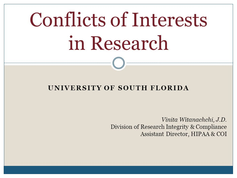 UNIVERSITY OF SOUTH FLORIDA Conflicts of Interests in Research Vinita Witanachchi, J.D. Division of Research Integrity & Compliance Assistant Director