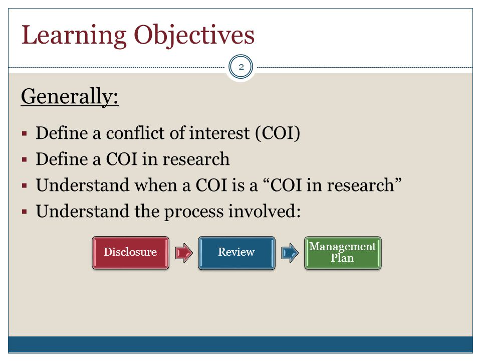 "Learning Objectives Generally:  Define a conflict of interest (COI)  Define a COI in research  Understand when a COI is a ""COI in research""  Under"