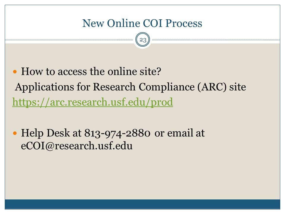New Online COI Process 23 How to access the online site? Applications for Research Compliance (ARC) site https://arc.research.usf.edu/prod Help Desk a