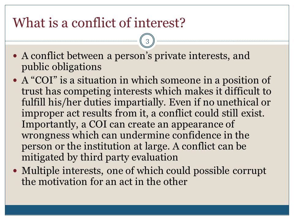 "What is a conflict of interest? A conflict between a person's private interests, and public obligations A ""COI"" is a situation in which someone in a p"