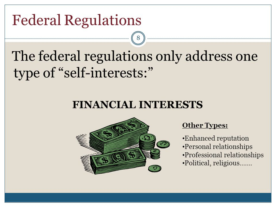 "Federal Regulations The federal regulations only address one type of ""self-interests:"" FINANCIAL INTERESTS 8 Other Types: Enhanced reputation Personal"