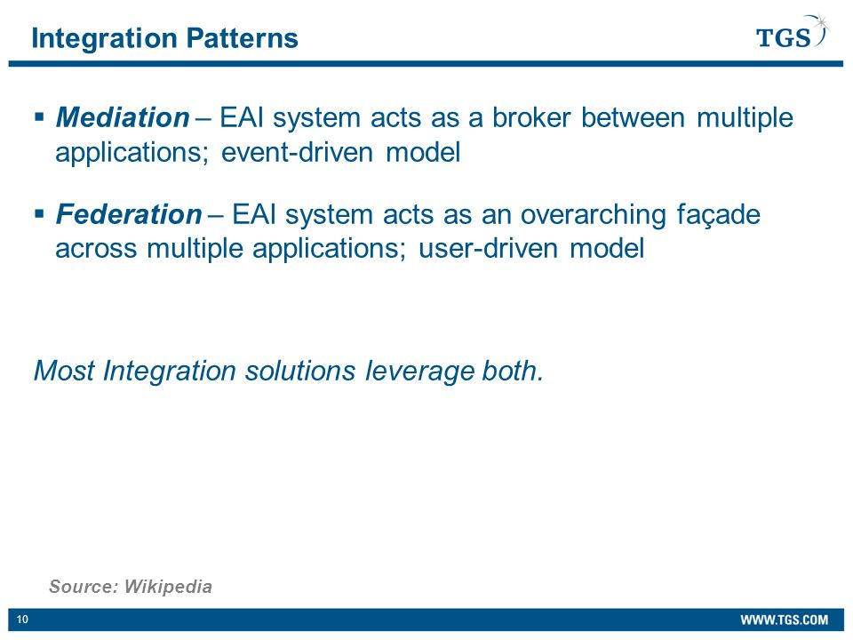 10  Mediation – EAI system acts as a broker between multiple applications; event-driven model  Federation – EAI system acts as an overarching façade across multiple applications; user-driven model Most Integration solutions leverage both.