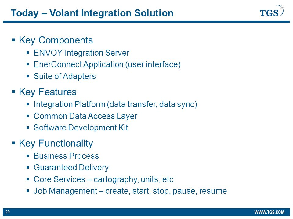 20  Key Components  ENVOY Integration Server  EnerConnect Application (user interface)  Suite of Adapters  Key Features  Integration Platform (data transfer, data sync)  Common Data Access Layer  Software Development Kit  Key Functionality  Business Process  Guaranteed Delivery  Core Services – cartography, units, etc  Job Management – create, start, stop, pause, resume Today – Volant Integration Solution