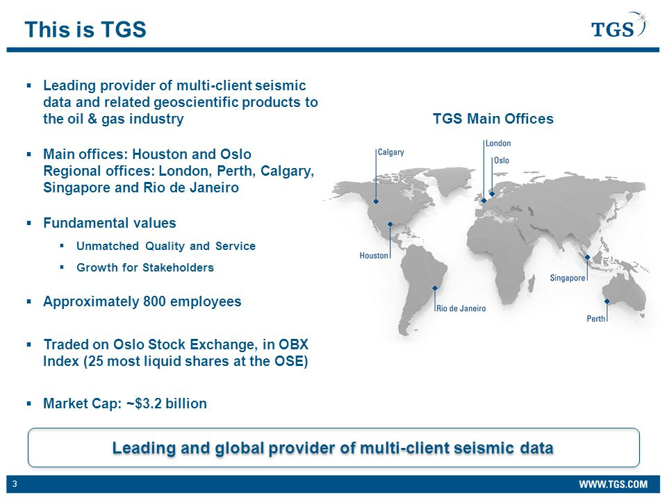 3  Leading provider of multi-client seismic data and related geoscientific products to the oil & gas industry  Main offices: Houston and Oslo Regional offices: London, Perth, Calgary, Singapore and Rio de Janeiro  Fundamental values  Unmatched Quality and Service  Growth for Stakeholders  Approximately 800 employees  Traded on Oslo Stock Exchange, in OBX Index (25 most liquid shares at the OSE)  Market Cap: ~$3.2 billion This is TGS Leading and global provider of multi-client seismic data TGS Main Offices