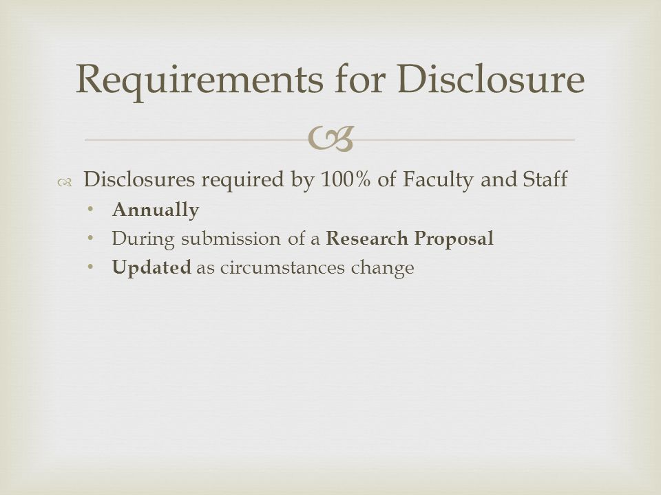   Disclosures required by 100% of Faculty and Staff Annually During submission of a Research Proposal Updated as circumstances change Requirements for Disclosure