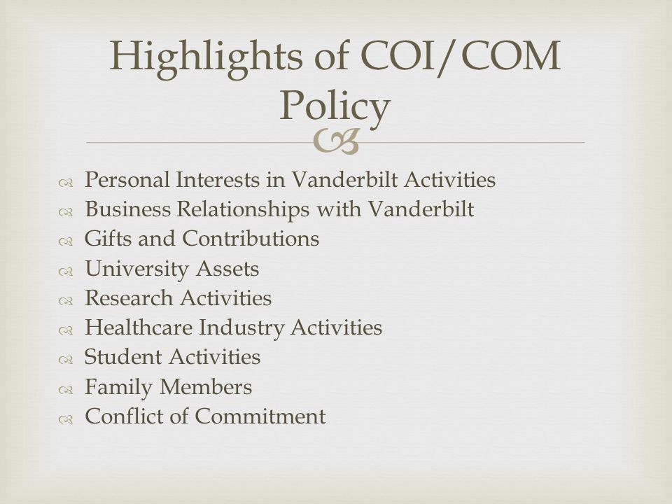   Personal Interests in Vanderbilt Activities  Business Relationships with Vanderbilt  Gifts and Contributions  University Assets  Research Activities  Healthcare Industry Activities  Student Activities  Family Members  Conflict of Commitment Highlights of COI/COM Policy