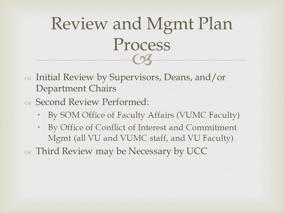   Initial Review by Supervisors, Deans, and/or Department Chairs  Second Review Performed: By SOM Office of Faculty Affairs (VUMC Faculty) By Office of Conflict of Interest and Commitment Mgmt (all VU and VUMC staff, and VU Faculty)  Third Review may be Necessary by UCC Review and Mgmt Plan Process