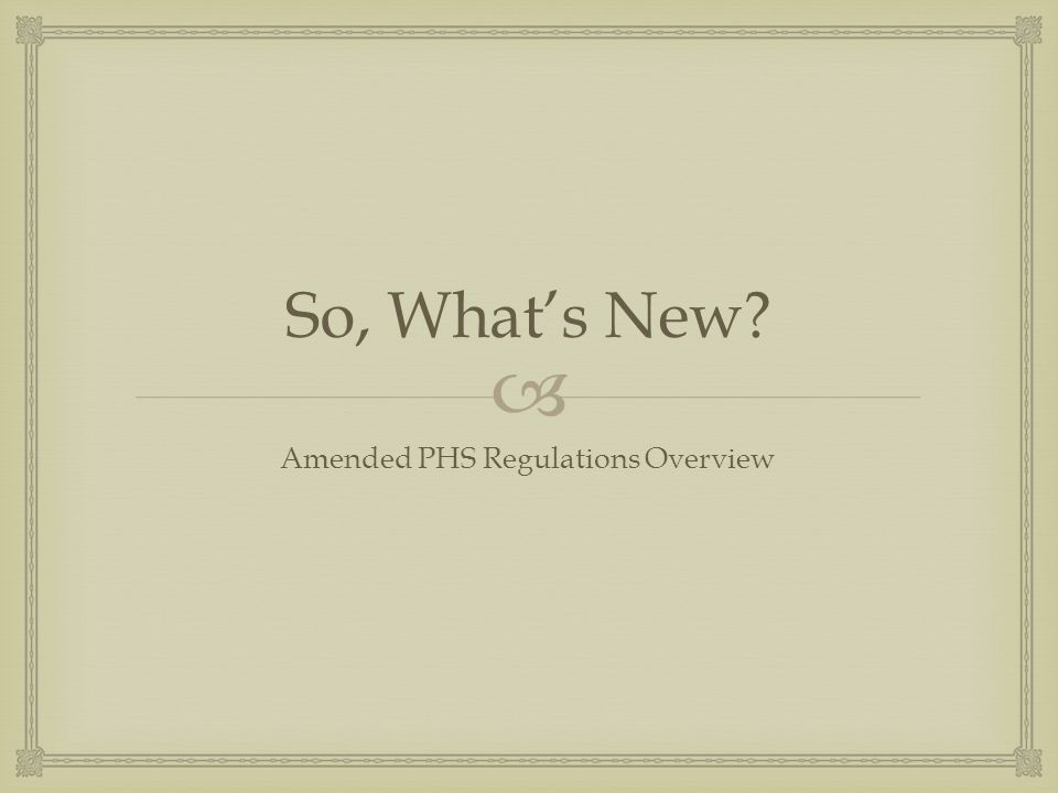  So, What's New? Amended PHS Regulations Overview