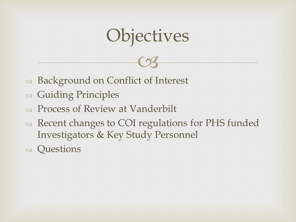   Background on Conflict of Interest  Guiding Principles  Process of Review at Vanderbilt  Recent changes to COI regulations for PHS funded Investigators & Key Study Personnel  Questions Objectives