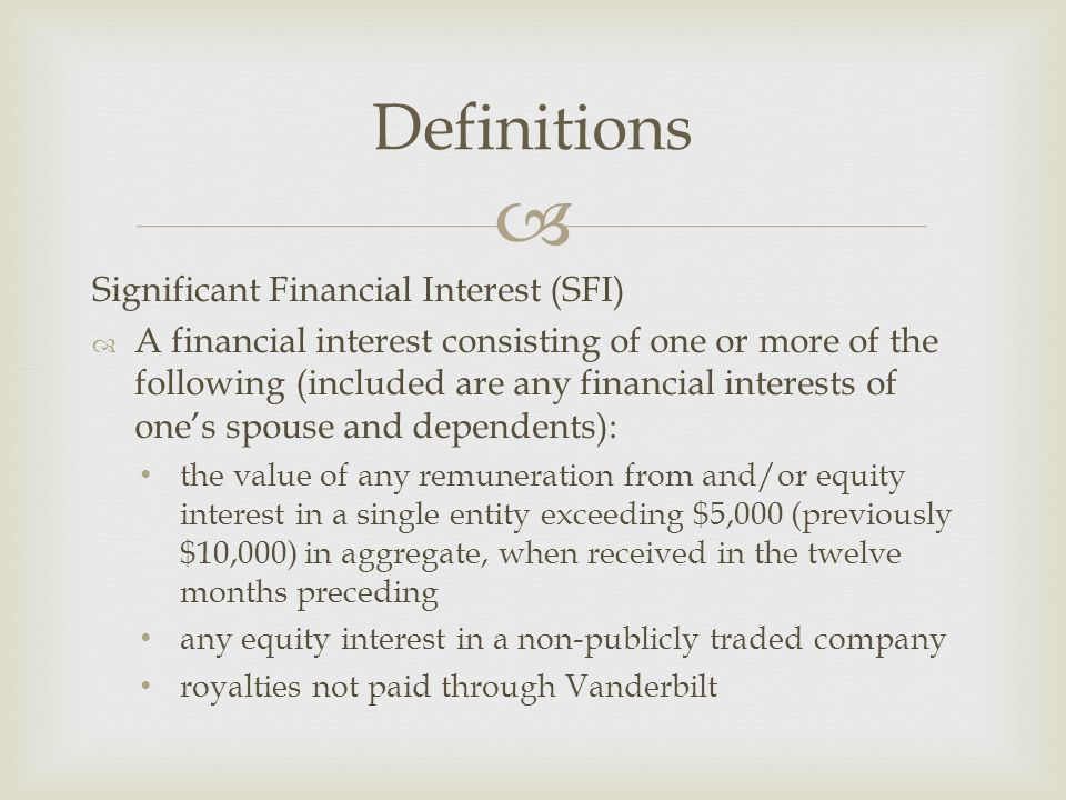  Significant Financial Interest (SFI)  A financial interest consisting of one or more of the following (included are any financial interests of one's spouse and dependents): the value of any remuneration from and/or equity interest in a single entity exceeding $5,000 (previously $10,000) in aggregate, when received in the twelve months preceding any equity interest in a non-publicly traded company royalties not paid through Vanderbilt Definitions