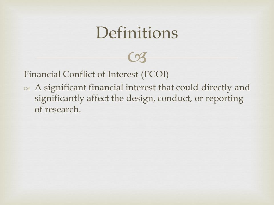  Financial Conflict of Interest (FCOI)  A significant financial interest that could directly and significantly affect the design, conduct, or reporting of research.