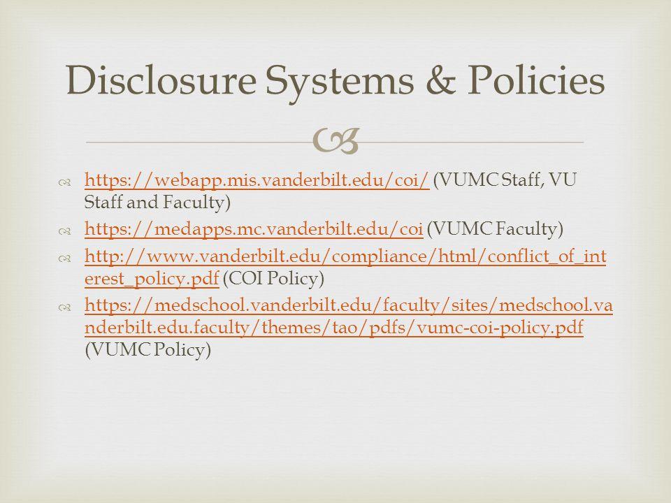   https://webapp.mis.vanderbilt.edu/coi/ (VUMC Staff, VU Staff and Faculty) https://webapp.mis.vanderbilt.edu/coi/  https://medapps.mc.vanderbilt.edu/coi (VUMC Faculty) https://medapps.mc.vanderbilt.edu/coi  http://www.vanderbilt.edu/compliance/html/conflict_of_int erest_policy.pdf (COI Policy) http://www.vanderbilt.edu/compliance/html/conflict_of_int erest_policy.pdf  https://medschool.vanderbilt.edu/faculty/sites/medschool.va nderbilt.edu.faculty/themes/tao/pdfs/vumc-coi-policy.pdf (VUMC Policy) https://medschool.vanderbilt.edu/faculty/sites/medschool.va nderbilt.edu.faculty/themes/tao/pdfs/vumc-coi-policy.pdf Disclosure Systems & Policies