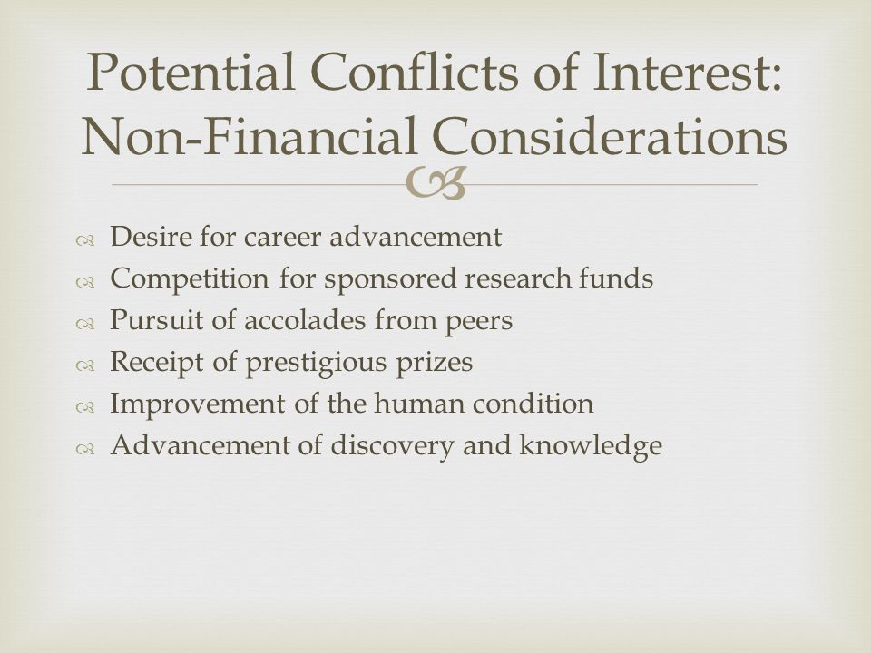   Desire for career advancement  Competition for sponsored research funds  Pursuit of accolades from peers  Receipt of prestigious prizes  Improvement of the human condition  Advancement of discovery and knowledge Potential Conflicts of Interest: Non-Financial Considerations