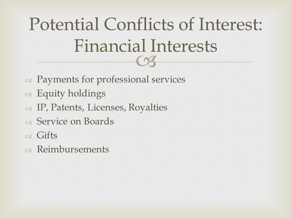   Payments for professional services  Equity holdings  IP, Patents, Licenses, Royalties  Service on Boards  Gifts  Reimbursements Potential Conflicts of Interest: Financial Interests