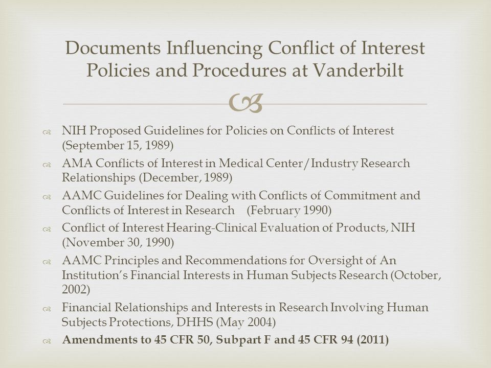   NIH Proposed Guidelines for Policies on Conflicts of Interest (September 15, 1989)  AMA Conflicts of Interest in Medical Center/Industry Research Relationships (December, 1989)  AAMC Guidelines for Dealing with Conflicts of Commitment and Conflicts of Interest in Research (February 1990)  Conflict of Interest Hearing-Clinical Evaluation of Products, NIH (November 30, 1990)  AAMC Principles and Recommendations for Oversight of An Institution's Financial Interests in Human Subjects Research (October, 2002)  Financial Relationships and Interests in Research Involving Human Subjects Protections, DHHS (May 2004)  Amendments to 45 CFR 50, Subpart F and 45 CFR 94 (2011) Documents Influencing Conflict of Interest Policies and Procedures at Vanderbilt