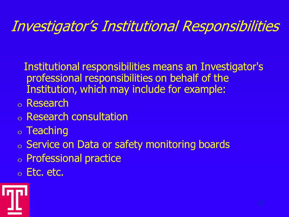 Investigator's Institutional Responsibilities Institutional responsibilities means an Investigator s professional responsibilities on behalf of the Institution, which may include for example: o Research o Research consultation o Teaching o Service on Data or safety monitoring boards o Professional practice o Etc.
