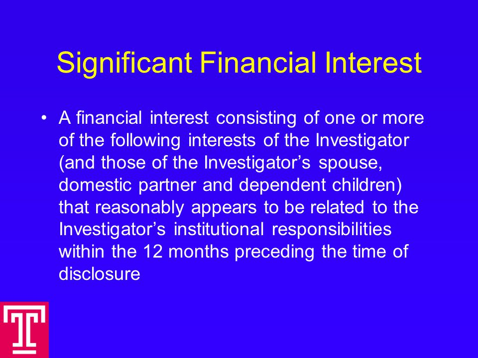 Significant Financial Interest A financial interest consisting of one or more of the following interests of the Investigator (and those of the Investigator's spouse, domestic partner and dependent children) that reasonably appears to be related to the Investigator's institutional responsibilities within the 12 months preceding the time of disclosure