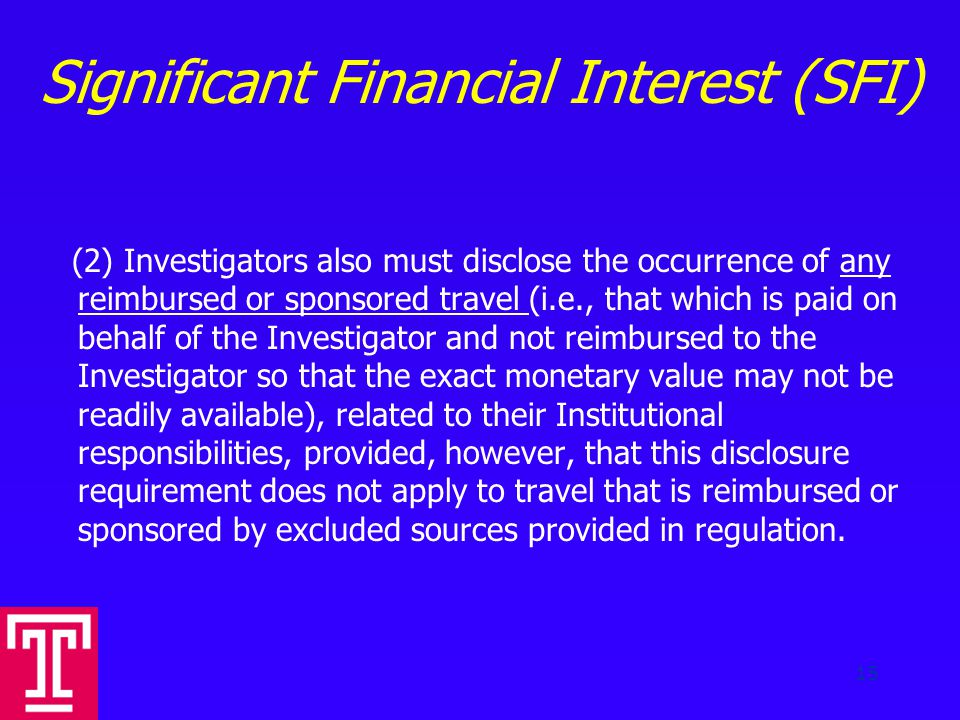 Significant Financial Interest (SFI) (2) Investigators also must disclose the occurrence of any reimbursed or sponsored travel (i.e., that which is paid on behalf of the Investigator and not reimbursed to the Investigator so that the exact monetary value may not be readily available), related to their Institutional responsibilities, provided, however, that this disclosure requirement does not apply to travel that is reimbursed or sponsored by excluded sources provided in regulation.