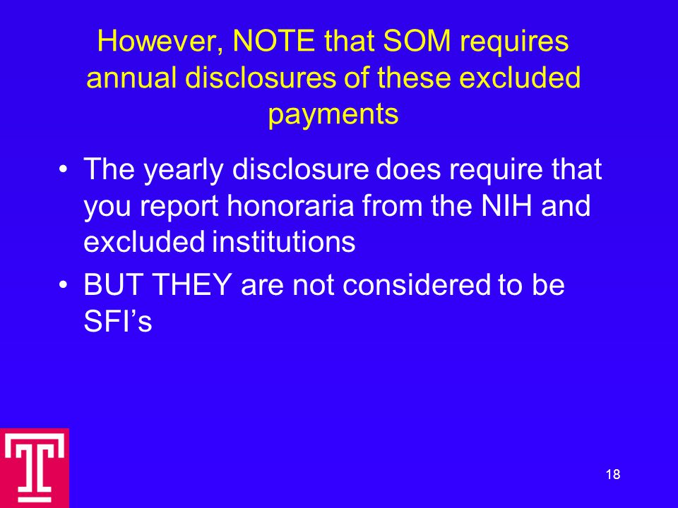 However, NOTE that SOM requires annual disclosures of these excluded payments The yearly disclosure does require that you report honoraria from the NIH and excluded institutions BUT THEY are not considered to be SFI's 18