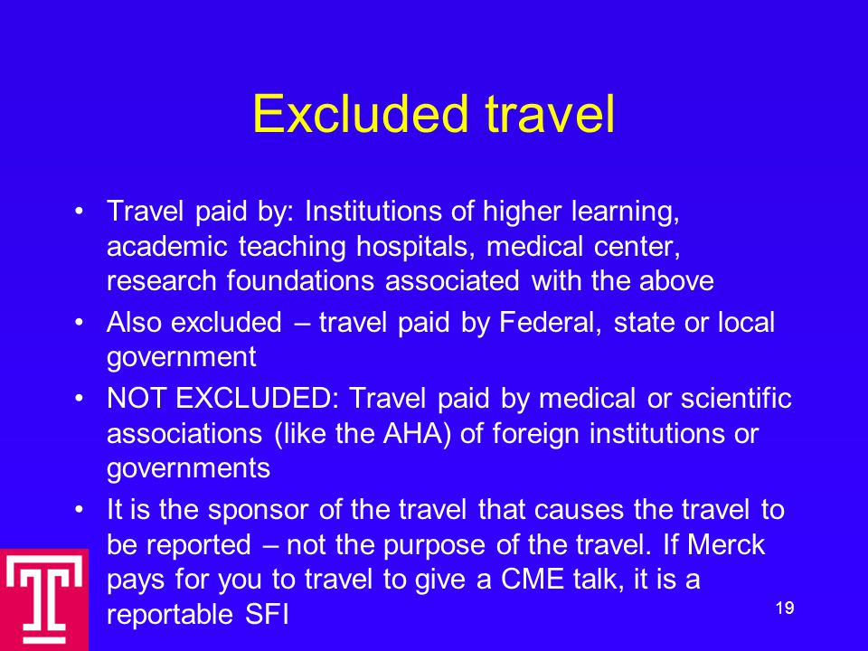 Excluded travel Travel paid by: Institutions of higher learning, academic teaching hospitals, medical center, research foundations associated with the above Also excluded – travel paid by Federal, state or local government NOT EXCLUDED: Travel paid by medical or scientific associations (like the AHA) of foreign institutions or governments It is the sponsor of the travel that causes the travel to be reported – not the purpose of the travel.