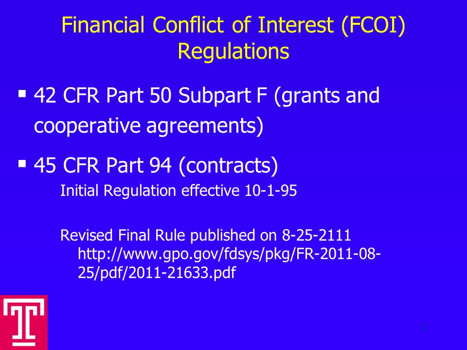 Financial Conflict of Interest (FCOI) Regulations  42 CFR Part 50 Subpart F (grants and cooperative agreements)  45 CFR Part 94 (contracts) Initial Regulation effective 10-1-95 Revised Final Rule published on 8-25-2111 http://www.gpo.gov/fdsys/pkg/FR-2011-08- 25/pdf/2011-21633.pdf 2