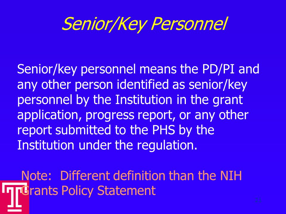 Senior/Key Personnel Senior/key personnel means the PD/PI and any other person identified as senior/key personnel by the Institution in the grant application, progress report, or any other report submitted to the PHS by the Institution under the regulation.