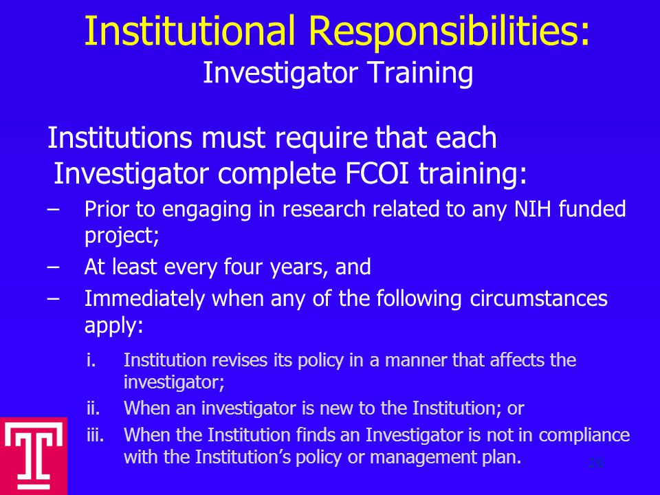 Institutional Responsibilities: Investigator Training Institutions must require that each Investigator complete FCOI training: –Prior to engaging in research related to any NIH funded project; –At least every four years, and –Immediately when any of the following circumstances apply: i.Institution revises its policy in a manner that affects the investigator; ii.When an investigator is new to the Institution; or iii.When the Institution finds an Investigator is not in compliance with the Institution's policy or management plan.