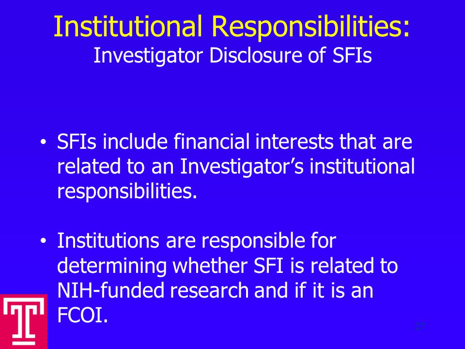 Institutional Responsibilities: Investigator Disclosure of SFIs SFIs include financial interests that are related to an Investigator's institutional responsibilities.