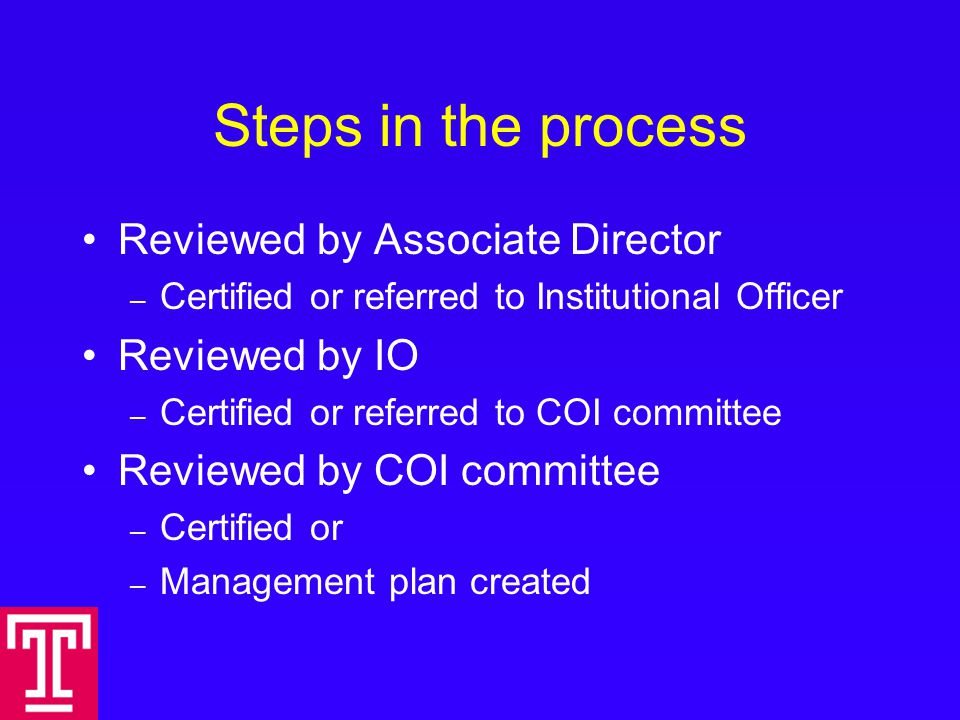 Steps in the process Reviewed by Associate Director – Certified or referred to Institutional Officer Reviewed by IO – Certified or referred to COI committee Reviewed by COI committee – Certified or – Management plan created