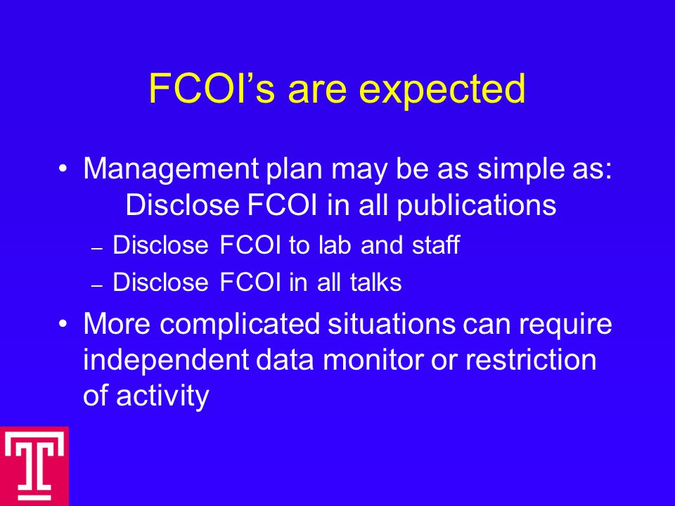 FCOI's are expected Management plan may be as simple as: Disclose FCOI in all publications – Disclose FCOI to lab and staff – Disclose FCOI in all talks More complicated situations can require independent data monitor or restriction of activity
