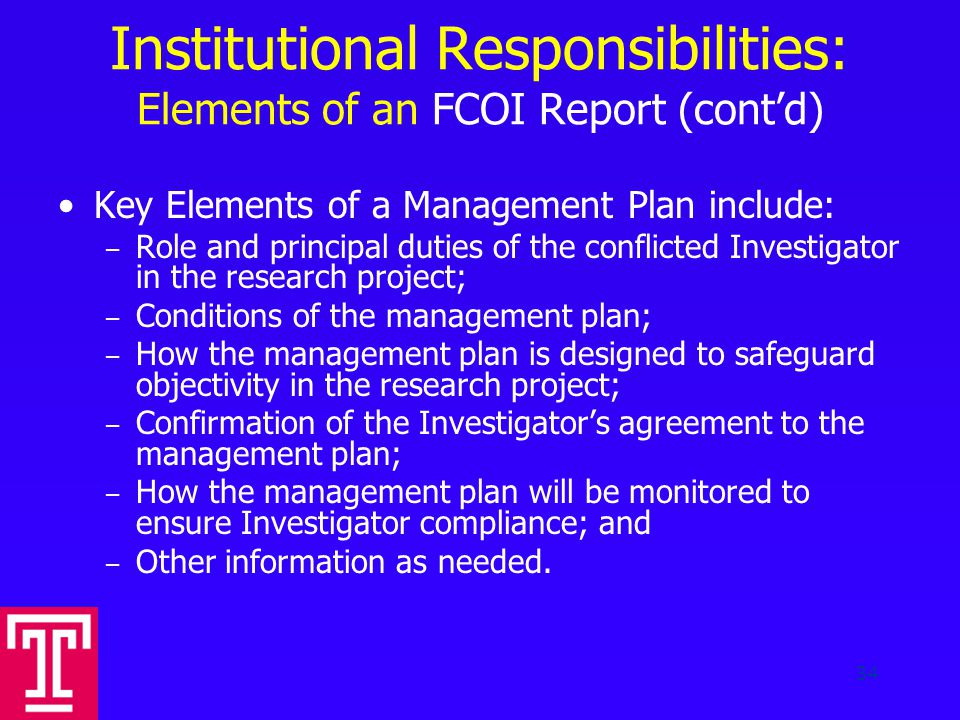 Institutional Responsibilities: Elements of an FCOI Report (cont'd) Key Elements of a Management Plan include: – Role and principal duties of the conflicted Investigator in the research project; – Conditions of the management plan; – How the management plan is designed to safeguard objectivity in the research project; – Confirmation of the Investigator's agreement to the management plan; – How the management plan will be monitored to ensure Investigator compliance; and – Other information as needed.