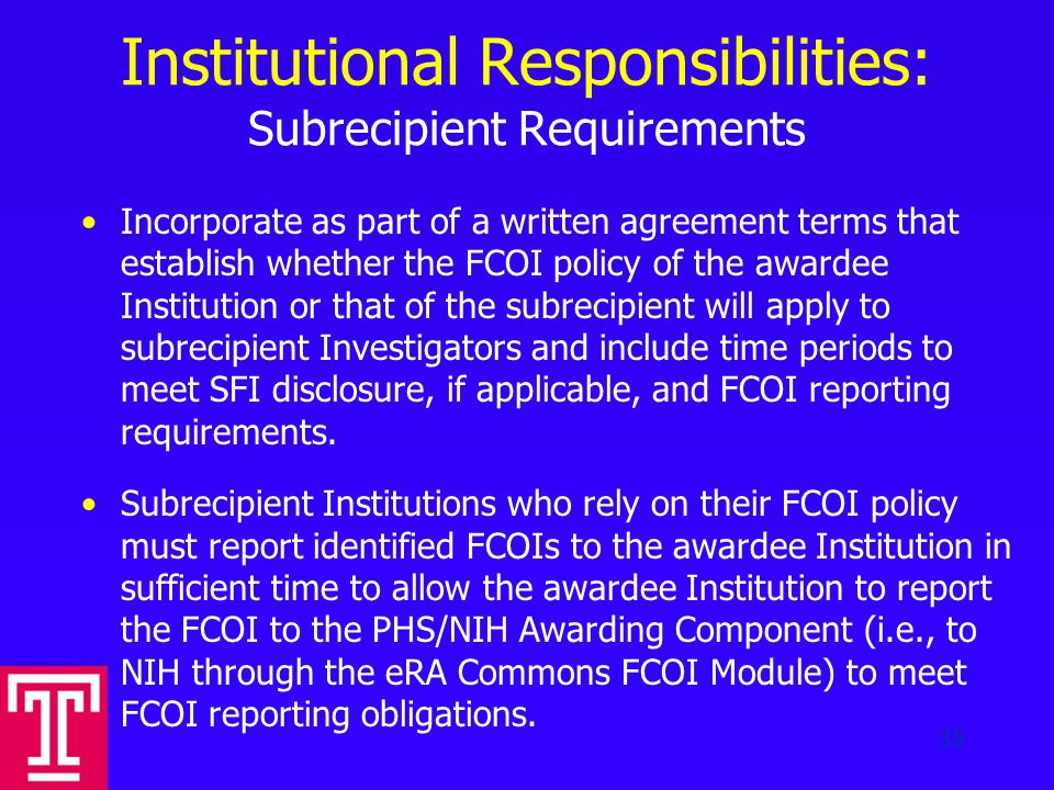 Institutional Responsibilities: Subrecipient Requirements Incorporate as part of a written agreement terms that establish whether the FCOI policy of the awardee Institution or that of the subrecipient will apply to subrecipient Investigators and include time periods to meet SFI disclosure, if applicable, and FCOI reporting requirements.