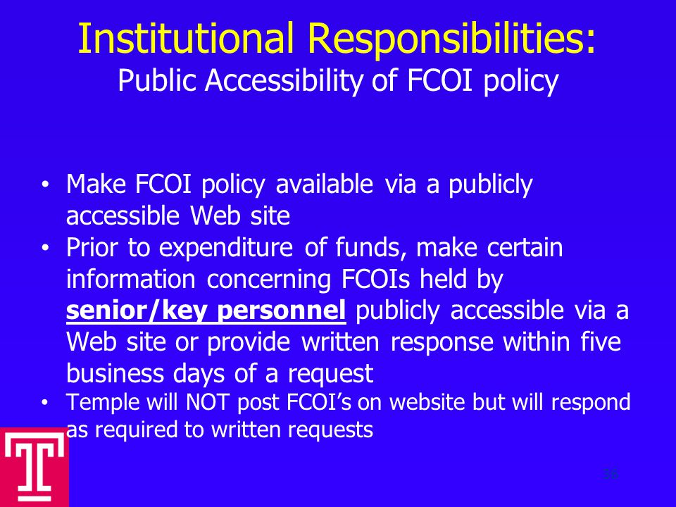 Institutional Responsibilities: Public Accessibility of FCOI policy Make FCOI policy available via a publicly accessible Web site Prior to expenditure of funds, make certain information concerning FCOIs held by senior/key personnel publicly accessible via a Web site or provide written response within five business days of a request Temple will NOT post FCOI's on website but will respond as required to written requests 36