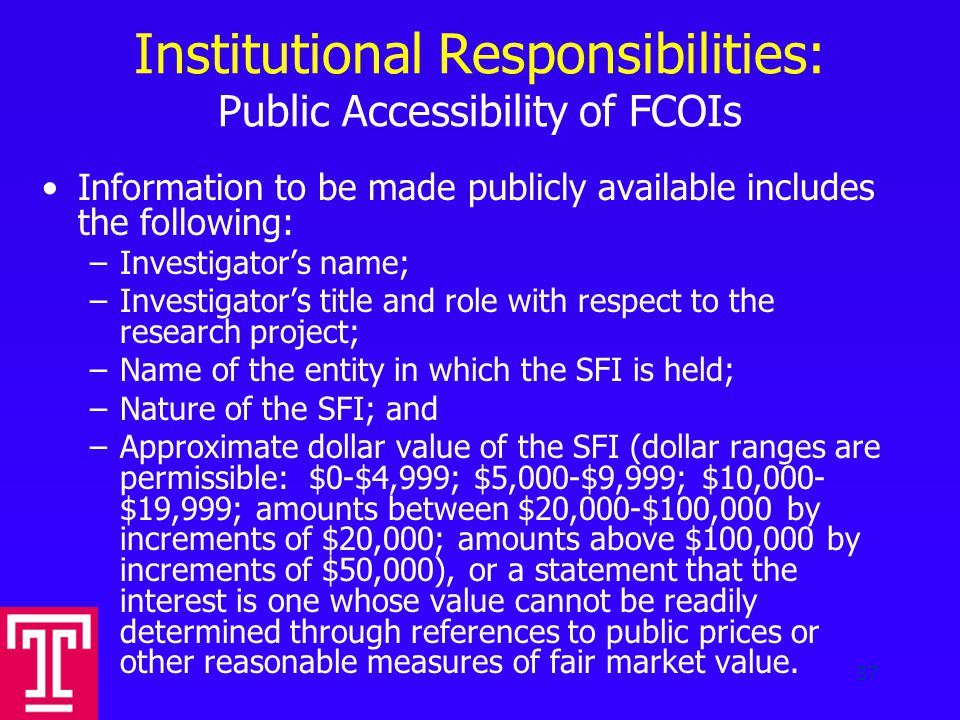 Institutional Responsibilities: Public Accessibility of FCOIs Information to be made publicly available includes the following: –Investigator's name; –Investigator's title and role with respect to the research project; –Name of the entity in which the SFI is held; –Nature of the SFI; and –Approximate dollar value of the SFI (dollar ranges are permissible: $0-$4,999; $5,000-$9,999; $10,000- $19,999; amounts between $20,000-$100,000 by increments of $20,000; amounts above $100,000 by increments of $50,000), or a statement that the interest is one whose value cannot be readily determined through references to public prices or other reasonable measures of fair market value.