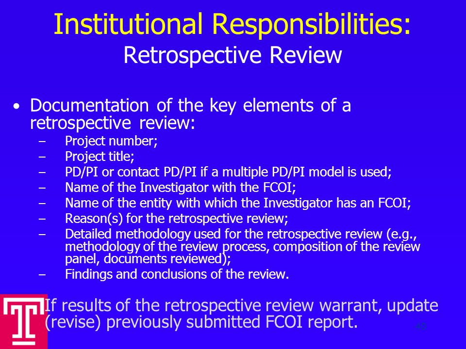 Institutional Responsibilities: Retrospective Review Documentation of the key elements of a retrospective review: – Project number; – Project title; – PD/PI or contact PD/PI if a multiple PD/PI model is used; – Name of the Investigator with the FCOI; – Name of the entity with which the Investigator has an FCOI; – Reason(s) for the retrospective review; – Detailed methodology used for the retrospective review (e.g., methodology of the review process, composition of the review panel, documents reviewed); – Findings and conclusions of the review.