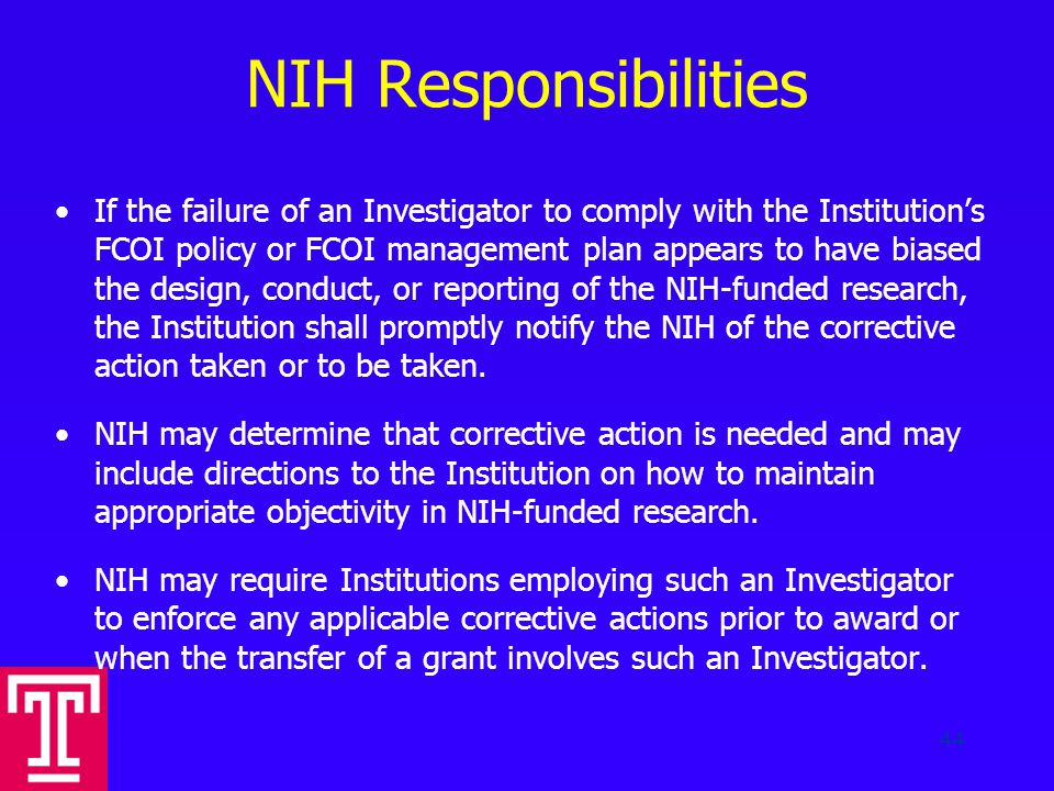 NIH Responsibilities If the failure of an Investigator to comply with the Institution's FCOI policy or FCOI management plan appears to have biased the design, conduct, or reporting of the NIH-funded research, the Institution shall promptly notify the NIH of the corrective action taken or to be taken.