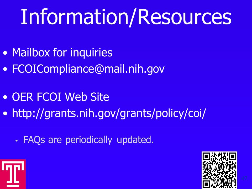 Information/Resources Mailbox for inquiries FCOICompliance@mail.nih.gov OER FCOI Web Site http://grants.nih.gov/grants/policy/coi/ FAQs are periodically updated.