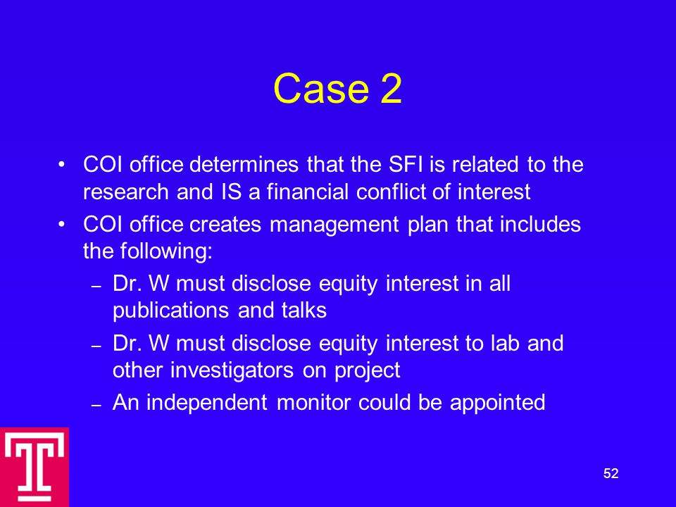 Case 2 COI office determines that the SFI is related to the research and IS a financial conflict of interest COI office creates management plan that includes the following: – Dr.