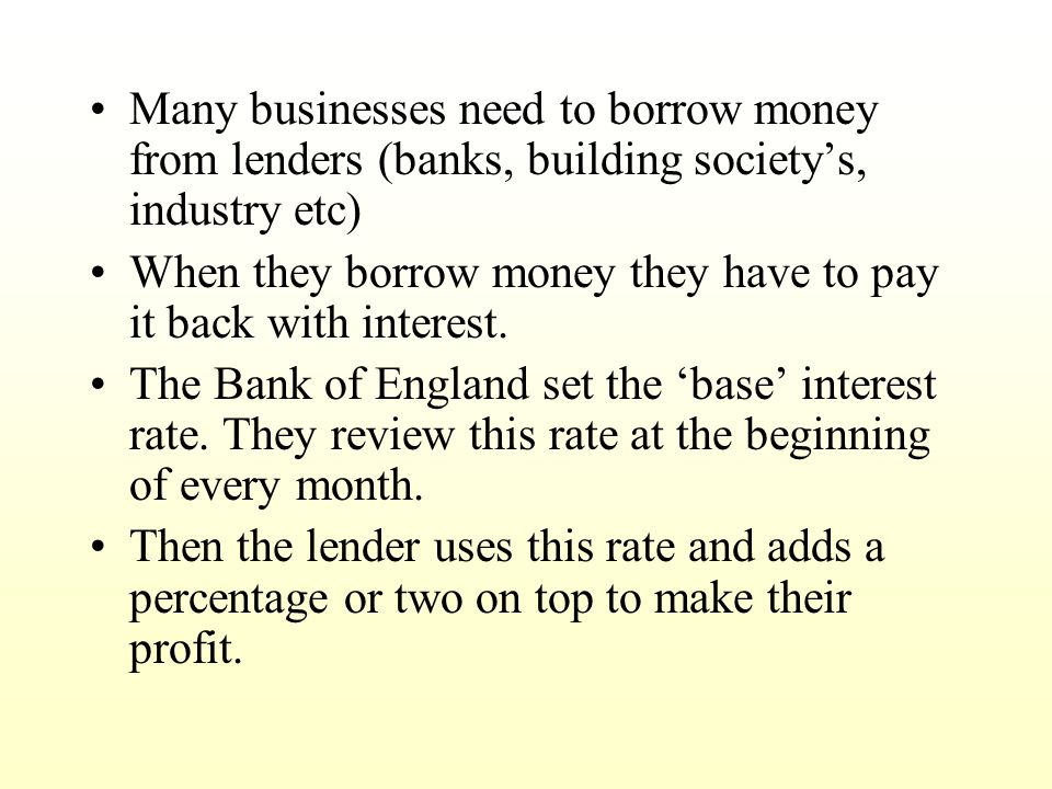 Many businesses need to borrow money from lenders (banks, building society's, industry etc) When they borrow money they have to pay it back with interest.