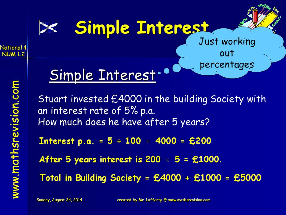 www.mathsrevision.com Simple Interest Just working out percentages www.mathsrevision.com Simple Interest Stuart invested £4000 in the building Society with an interest rate of 5% p.a.