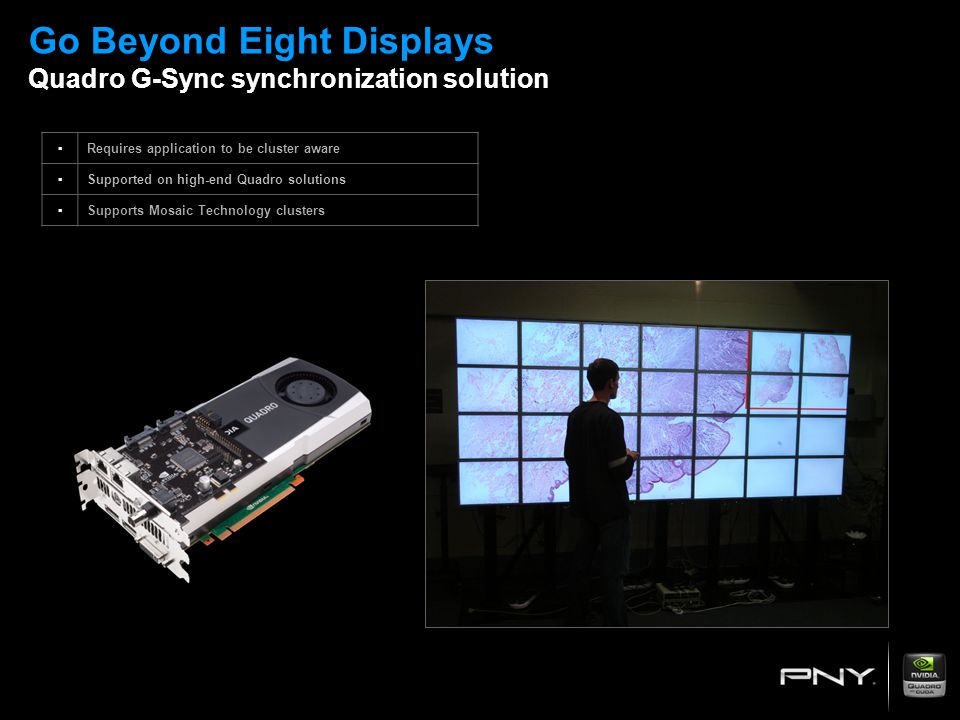 Go Beyond Eight Displays Quadro G-Sync synchronization solution ▪Requires application to be cluster aware ▪Supported on high-end Quadro solutions ▪Sup