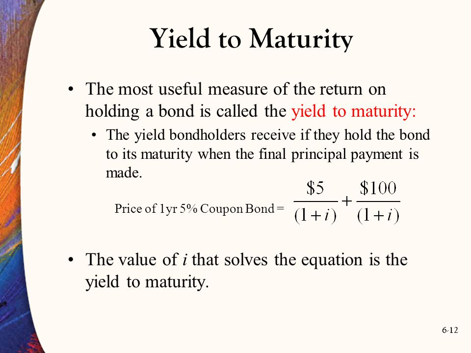 6-12 The most useful measure of the return on holding a bond is called the yield to maturity: The yield bondholders receive if they hold the bond to i