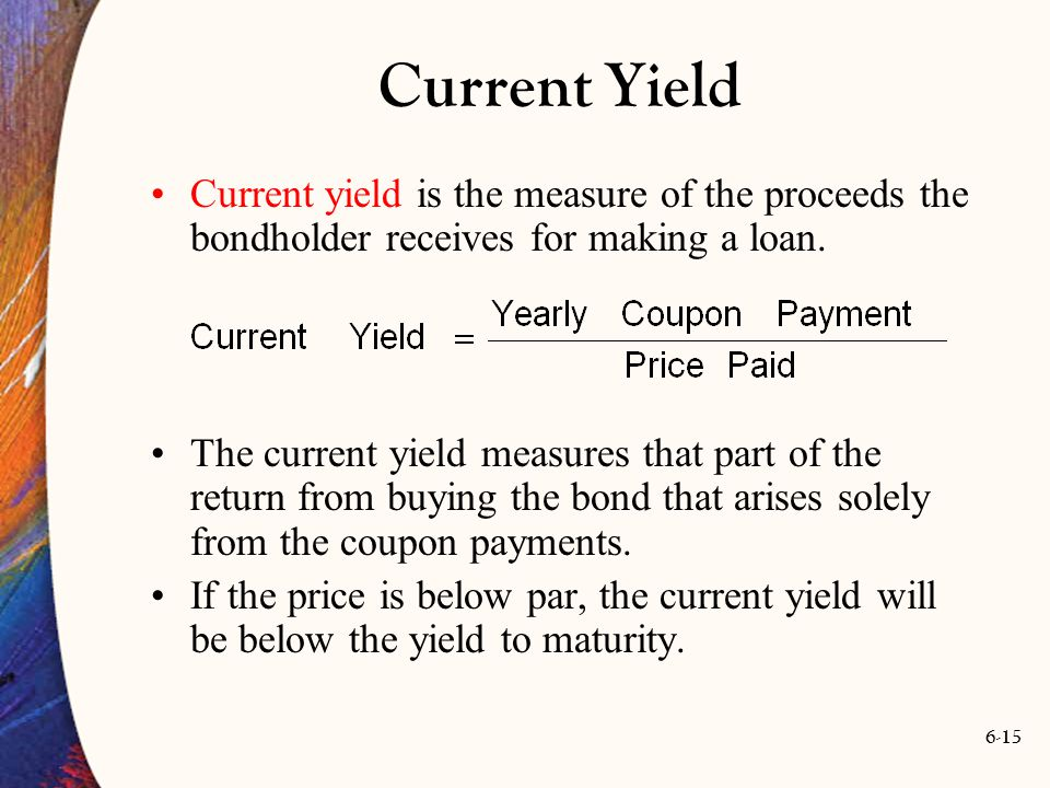 6-15 Current Yield Current yield is the measure of the proceeds the bondholder receives for making a loan. The current yield measures that part of the